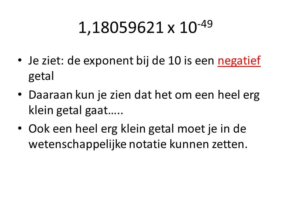 1,18059621 x 10-49 Je ziet: de exponent bij de 10 is een negatief getal. Daaraan kun je zien dat het om een heel erg klein getal gaat…..