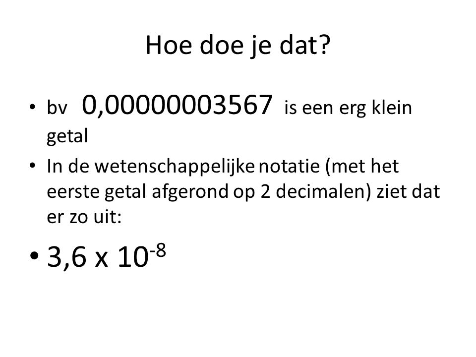 3,6 x 10-8 Hoe doe je dat bv 0,00000003567 is een erg klein getal