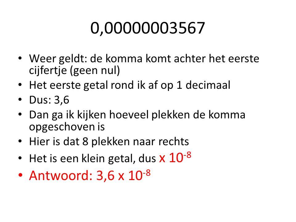 0,00000003567 Weer geldt: de komma komt achter het eerste cijfertje (geen nul) Het eerste getal rond ik af op 1 decimaal.
