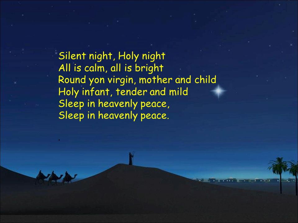 Silent night, Holy night All is calm, all is bright Round yon virgin, mother and child Holy infant, tender and mild Sleep in heavenly peace, Sleep in heavenly peace.
