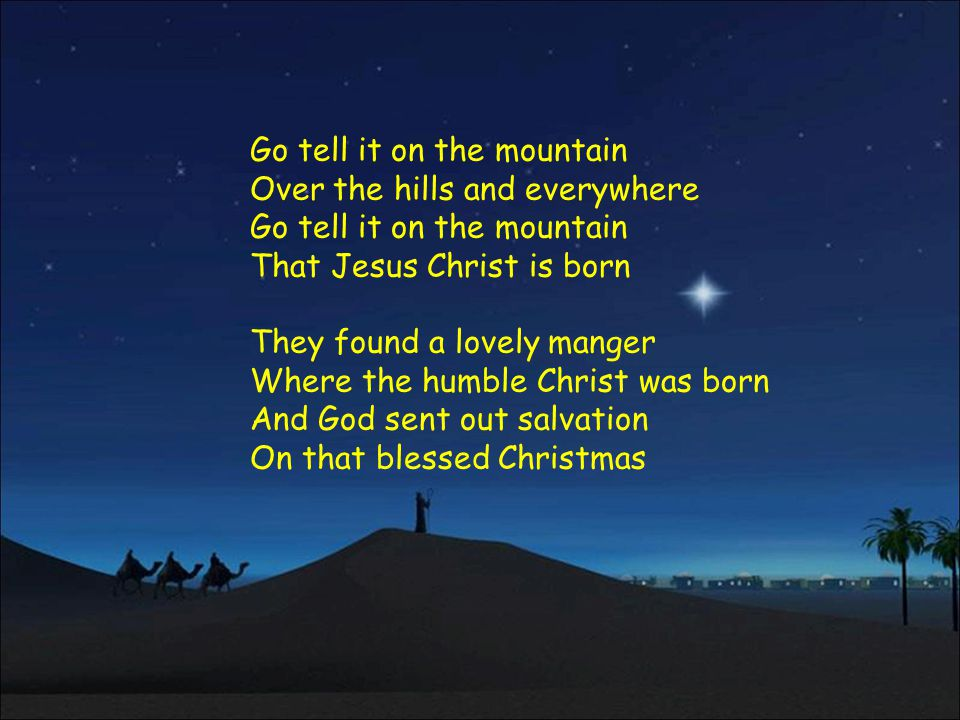 Go tell it on the mountain Over the hills and everywhere Go tell it on the mountain That Jesus Christ is born