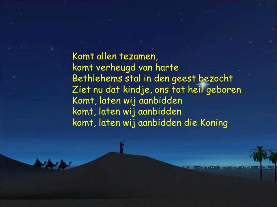 Komt allen tezamen, komt verheugd van harte Bethlehems stal in den geest bezocht Ziet nu dat kindje, ons tot heil geboren Komt, laten wij aanbidden komt, laten wij aanbidden komt, laten wij aanbidden die Koning
