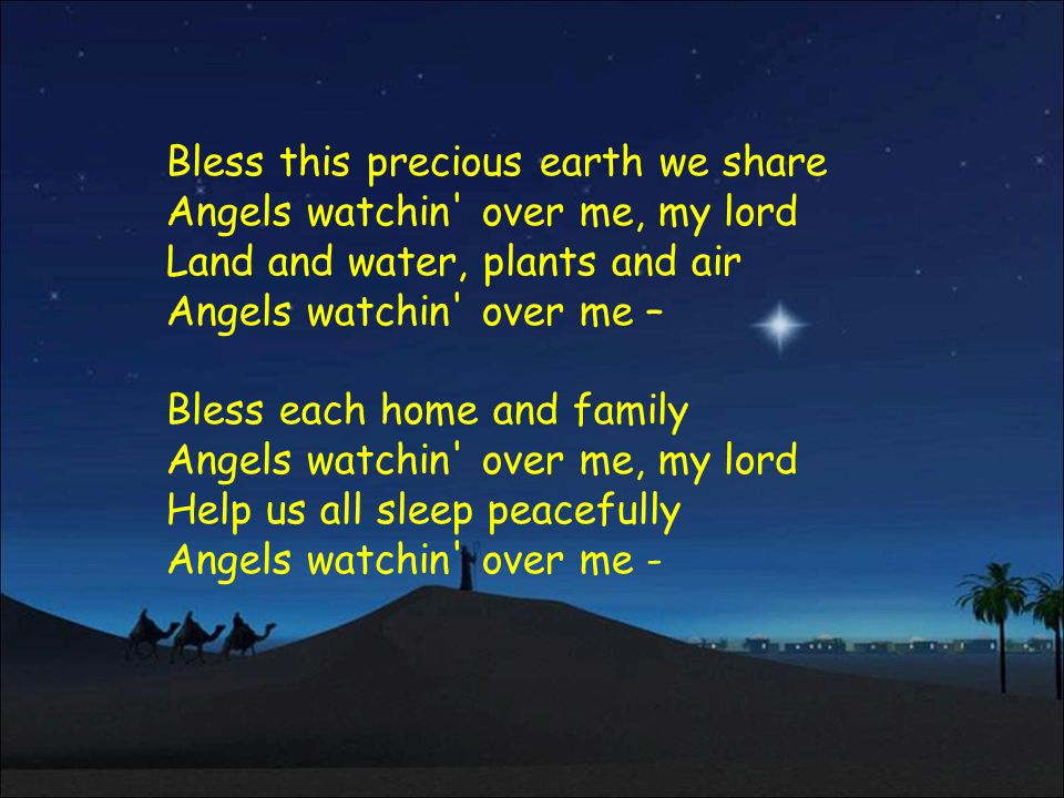 Bless this precious earth we share Angels watchin over me, my lord Land and water, plants and air Angels watchin over me –