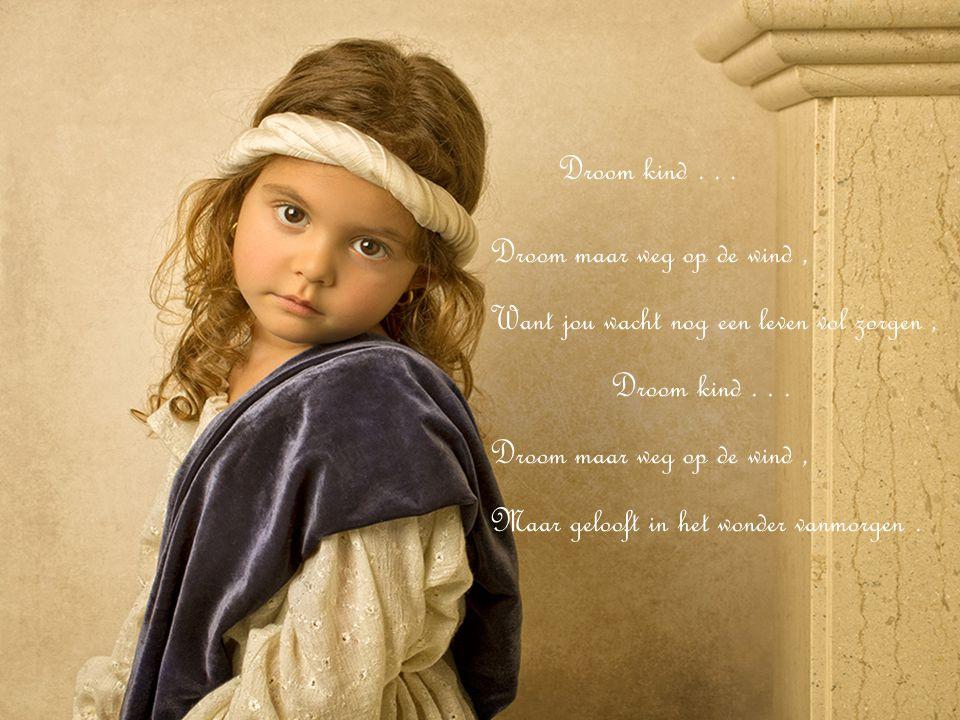 Droom kind . . . Droom maar weg op de wind , Want jou wacht nog een leven vol zorgen , Droom kind . . .