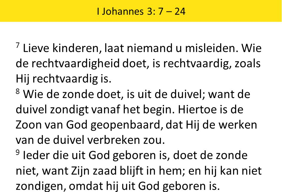 I Johannes 3: 7 – 24 7 Lieve kinderen, laat niemand u misleiden. Wie de rechtvaardigheid doet, is rechtvaardig, zoals Hij rechtvaardig is.