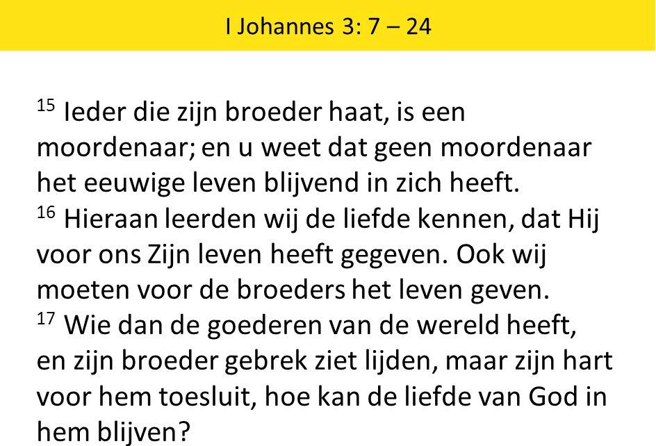 I Johannes 3: 7 – 24 15 Ieder die zijn broeder haat, is een moordenaar; en u weet dat geen moordenaar het eeuwige leven blijvend in zich heeft.