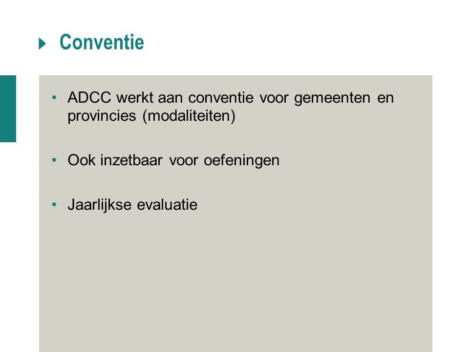 Conventie ADCC werkt aan conventie voor gemeenten en provincies (modaliteiten) Ook inzetbaar voor oefeningen.