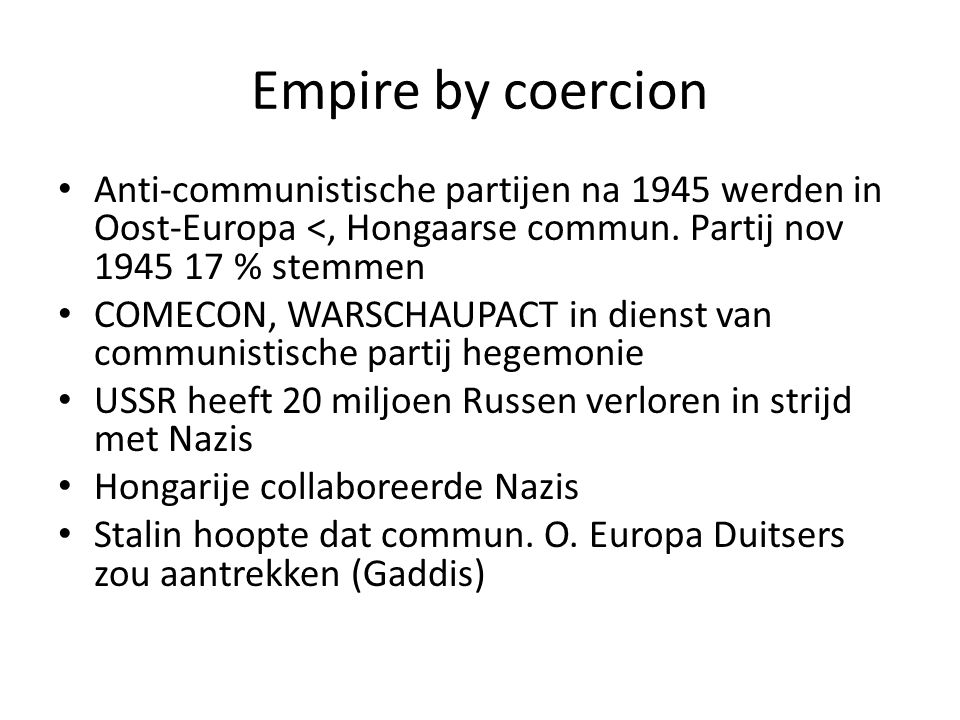 Empire by coercion Anti-communistische partijen na 1945 werden in Oost-Europa <, Hongaarse commun. Partij nov 1945 17 % stemmen.