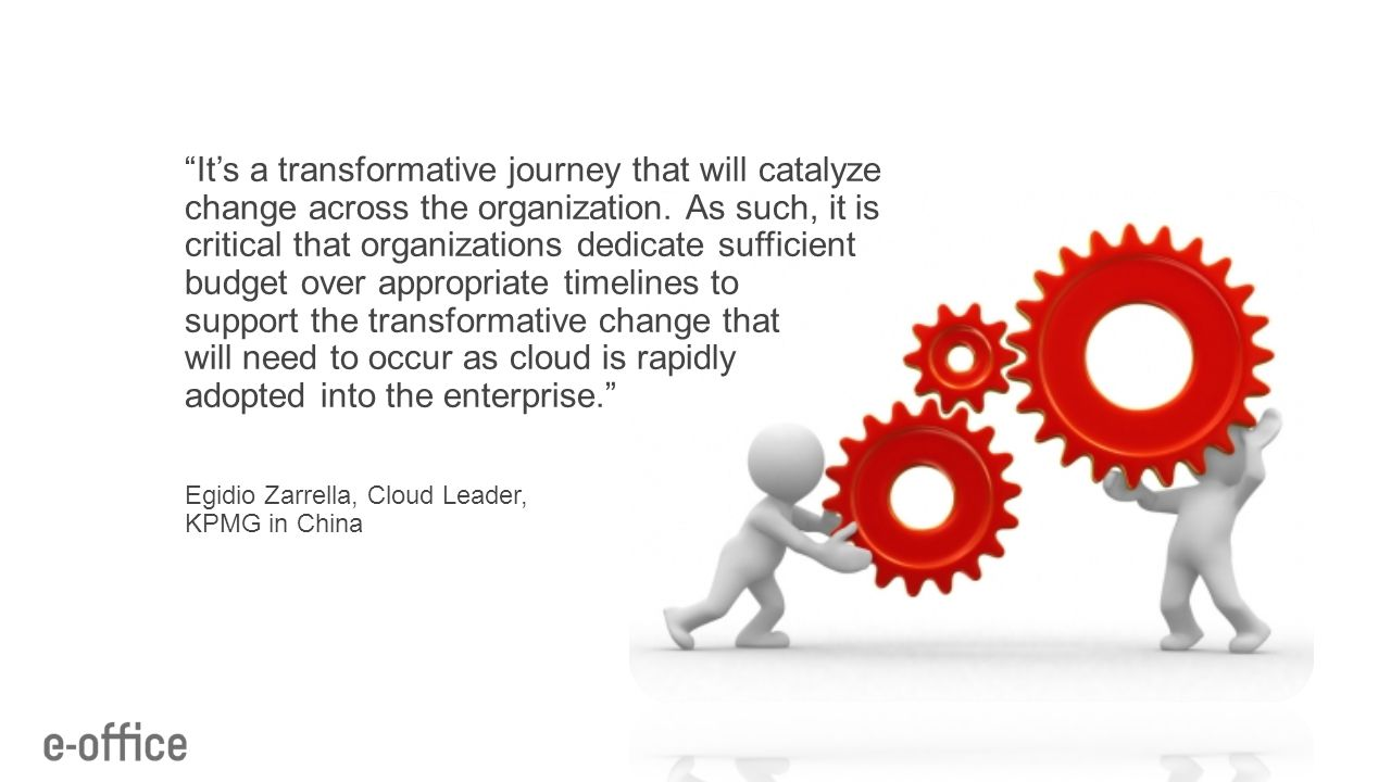 It's a transformative journey that will catalyze change across the organization. As such, it is critical that organizations dedicate sufficient budget over appropriate timelines to support the transformative change that will need to occur as cloud is rapidly adopted into the enterprise.
