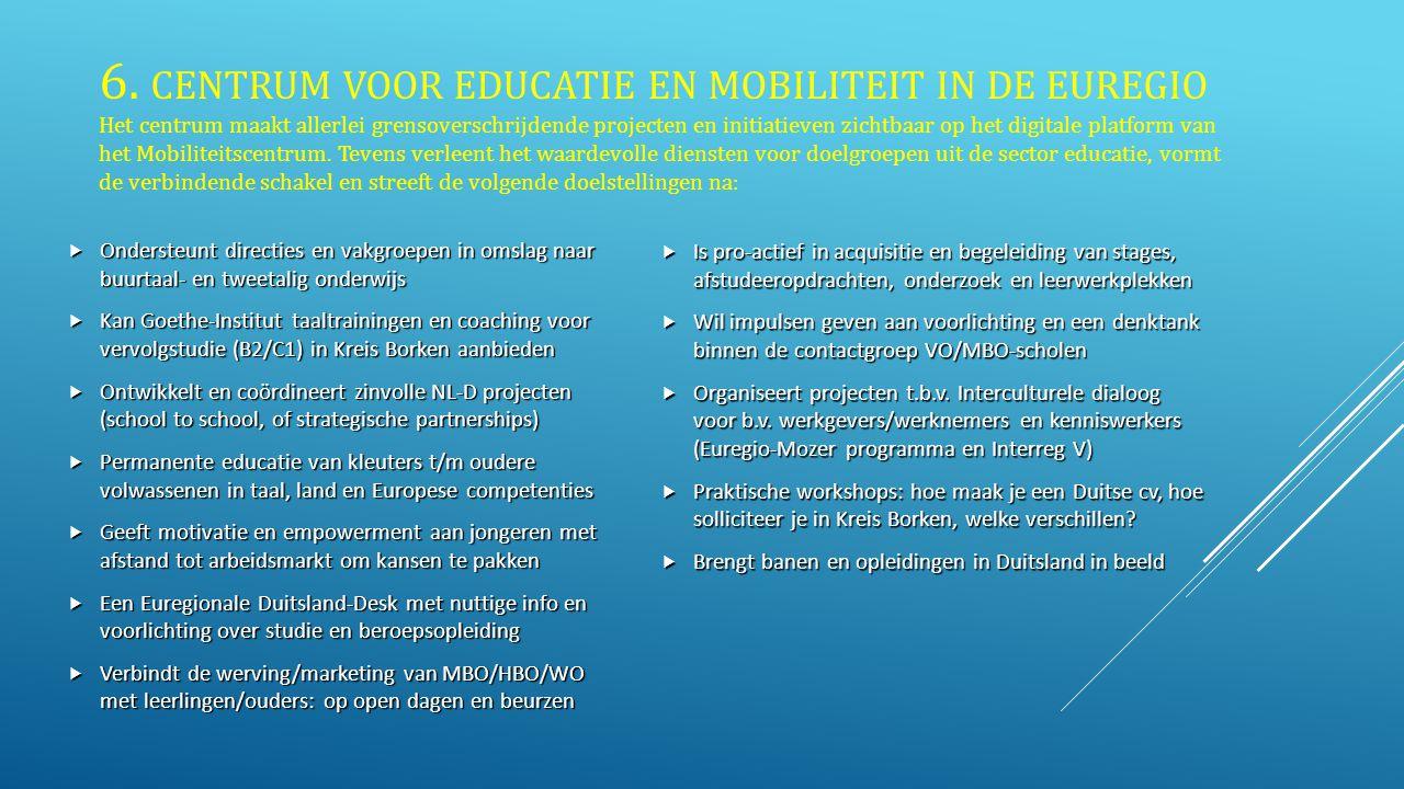 6. CENTRUM VOOR EDUCATIE EN MOBILITEIT IN DE EUREGIO Het centrum maakt allerlei grensoverschrijdende projecten en initiatieven zichtbaar op het digitale platform van het Mobiliteitscentrum. Tevens verleent het waardevolle diensten voor doelgroepen uit de sector educatie, vormt de verbindende schakel en streeft de volgende doelstellingen na: