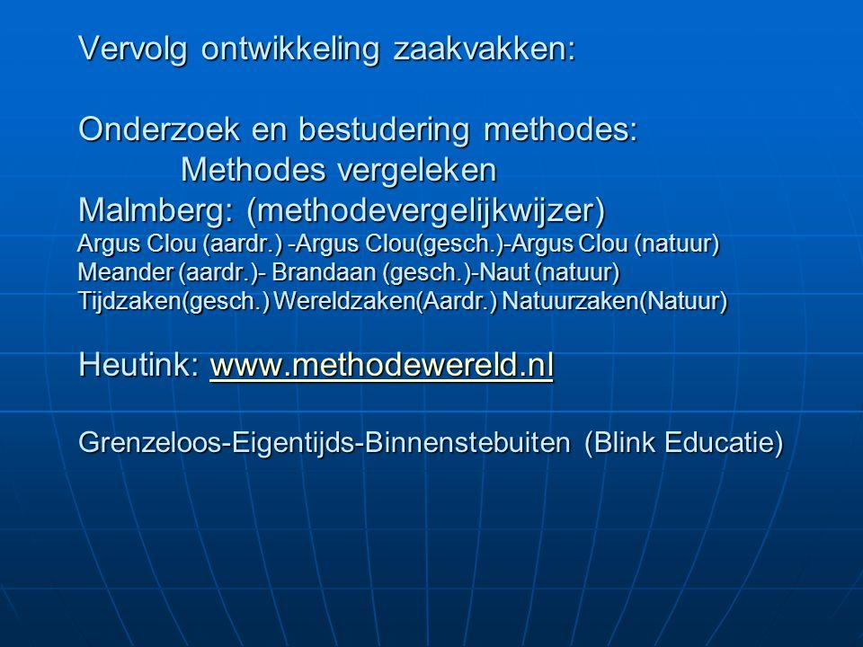 Vervolg ontwikkeling zaakvakken: Onderzoek en bestudering methodes: Methodes vergeleken Malmberg: (methodevergelijkwijzer) Argus Clou (aardr.) -Argus Clou(gesch.)-Argus Clou (natuur) Meander (aardr.)- Brandaan (gesch.)-Naut (natuur) Tijdzaken(gesch.) Wereldzaken(Aardr.) Natuurzaken(Natuur) Heutink: www.methodewereld.nl Grenzeloos-Eigentijds-Binnenstebuiten (Blink Educatie)