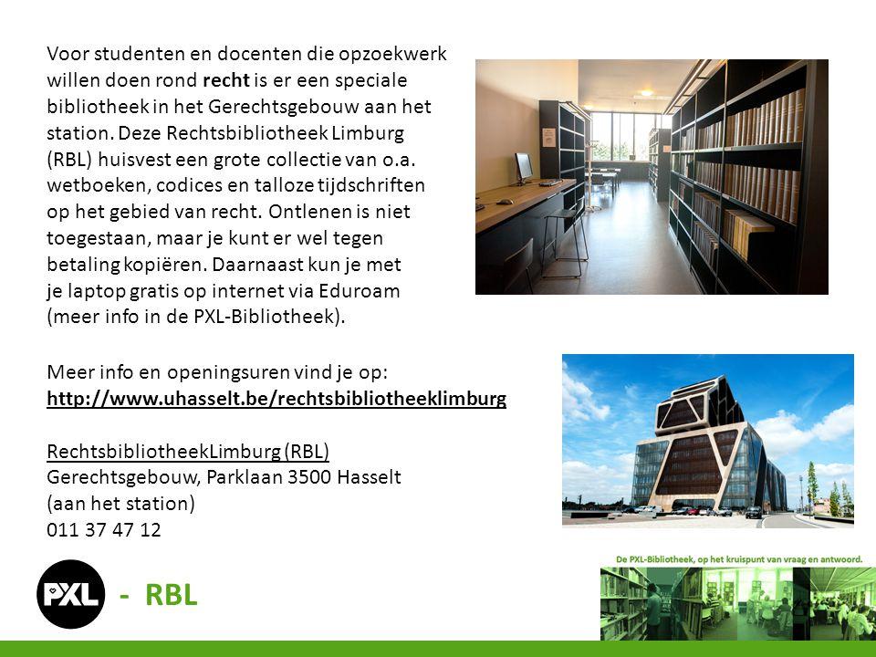 Voor studenten en docenten die opzoekwerk willen doen rond recht is er een speciale bibliotheek in het Gerechtsgebouw aan het station. Deze Rechtsbibliotheek Limburg (RBL) huisvest een grote collectie van o.a. wetboeken, codices en talloze tijdschriften op het gebied van recht. Ontlenen is niet toegestaan, maar je kunt er wel tegen betaling kopiëren. Daarnaast kun je met je laptop gratis op internet via Eduroam (meer info in de PXL-Bibliotheek).