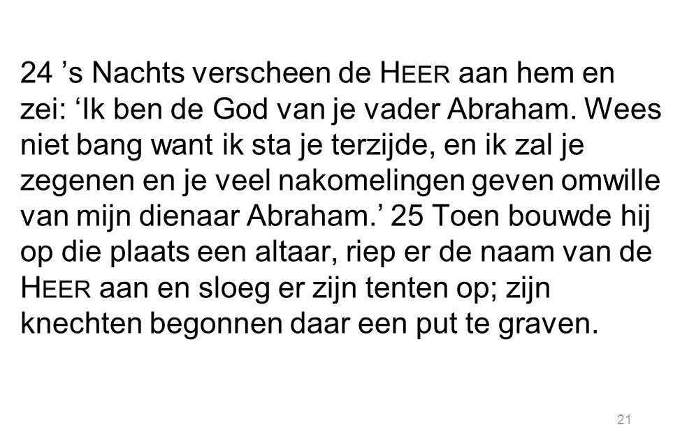 24 's Nachts verscheen de Heer aan hem en zei: 'Ik ben de God van je vader Abraham.