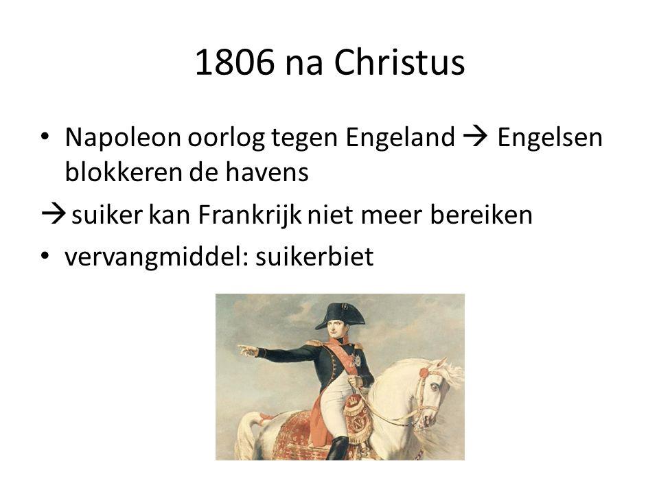 1806 na Christus Napoleon oorlog tegen Engeland  Engelsen blokkeren de havens. suiker kan Frankrijk niet meer bereiken.