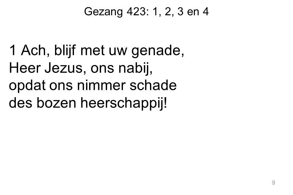 Gezang 423: 1, 2, 3 en 4 1 Ach, blijf met uw genade, Heer Jezus, ons nabij, opdat ons nimmer schade des bozen heerschappij.