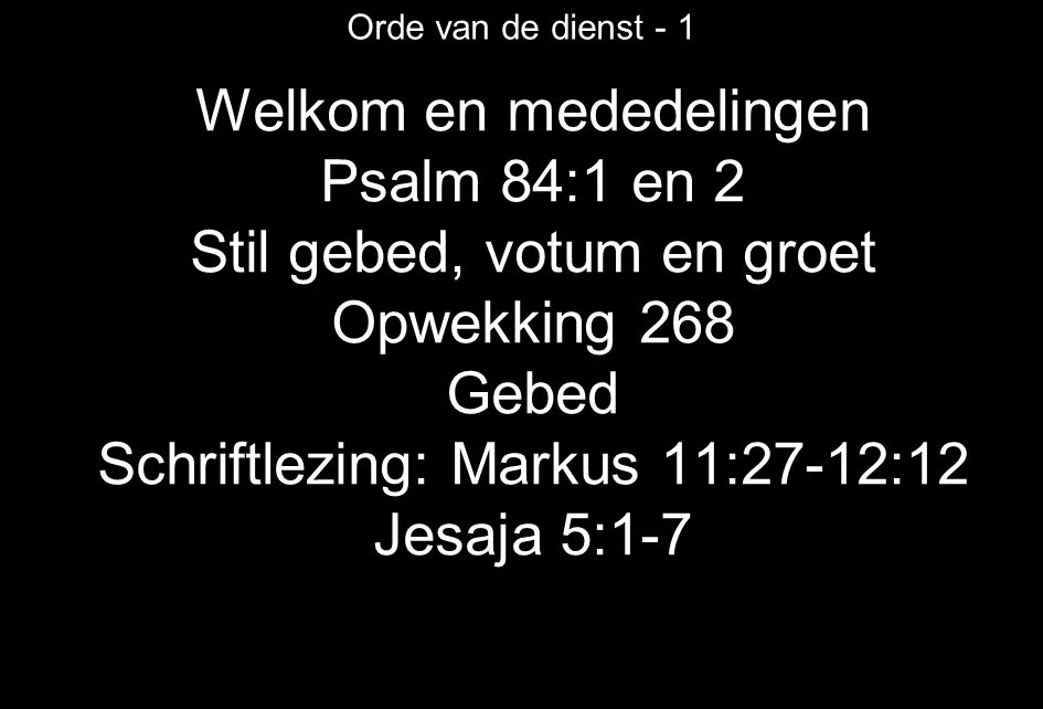 Welkom en mededelingen Psalm 84:1 en 2 Stil gebed, votum en groet