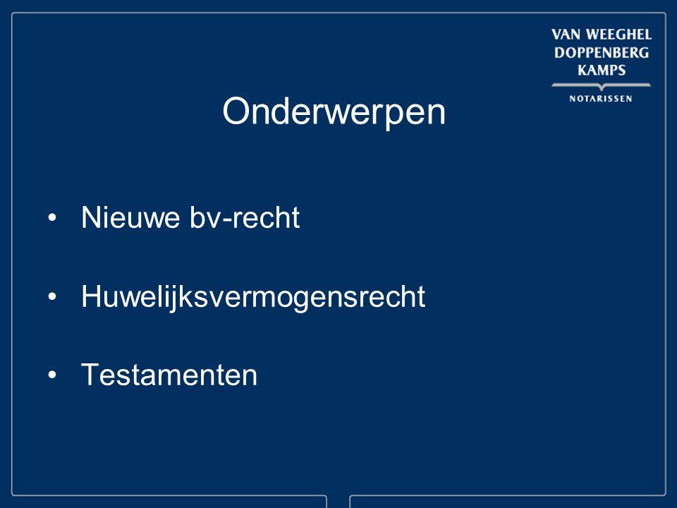 Onderwerpen Nieuwe bv-recht Huwelijksvermogensrecht Testamenten