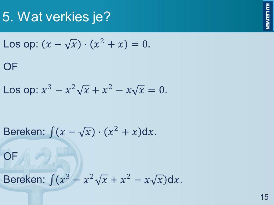 5. Wat verkies je. Los op: 𝑥− 𝑥 ⋅ 𝑥 2 +𝑥 =0. OF Los op: 𝑥 3 − 𝑥 2 𝑥 + 𝑥 2 −𝑥 𝑥 =0.