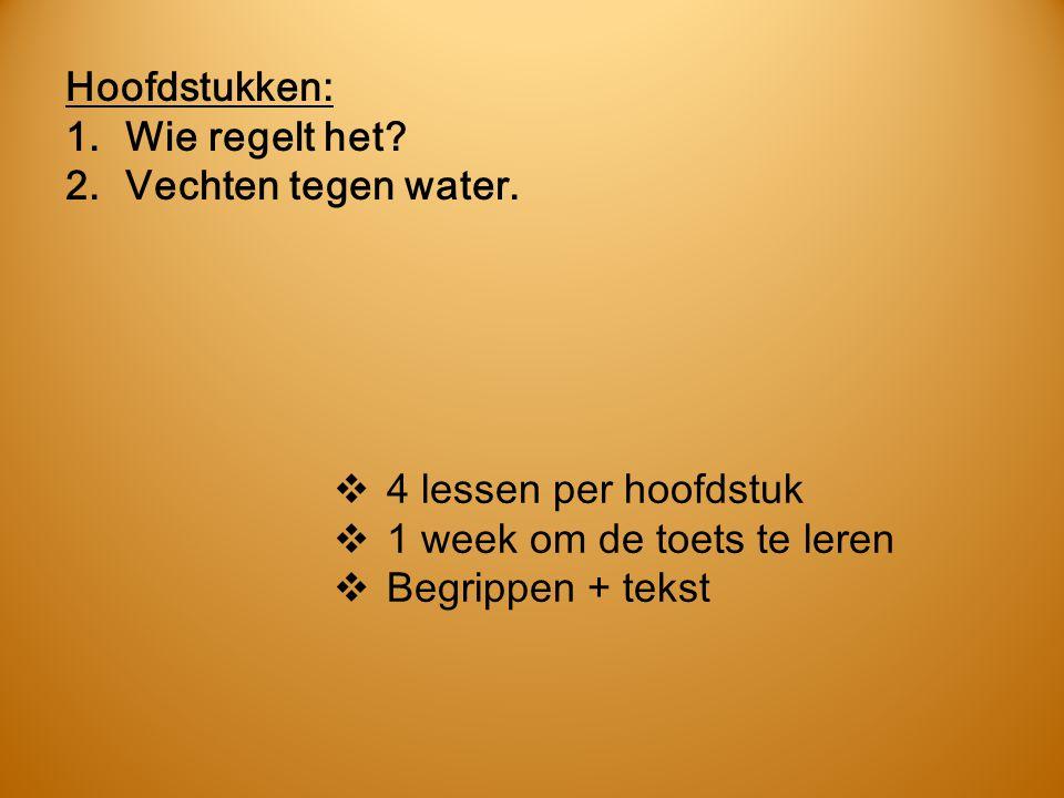 Hoofdstukken: Wie regelt het Vechten tegen water. 4 lessen per hoofdstuk. 1 week om de toets te leren.