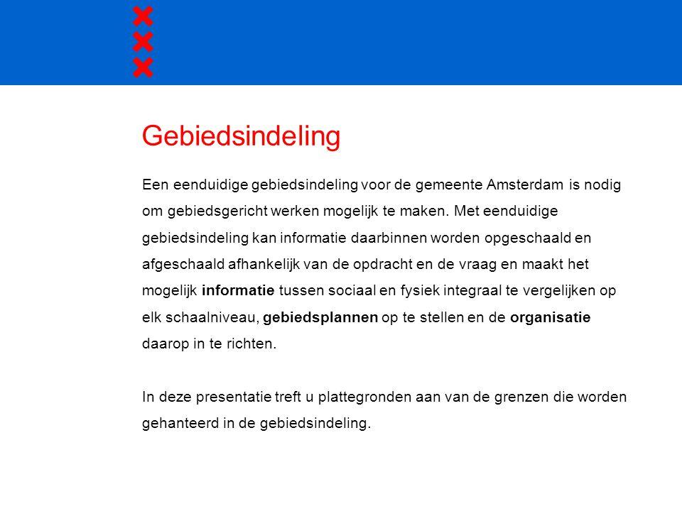 Gebiedsindeling Een eenduidige gebiedsindeling voor de gemeente Amsterdam is nodig. om gebiedsgericht werken mogelijk te maken. Met eenduidige.
