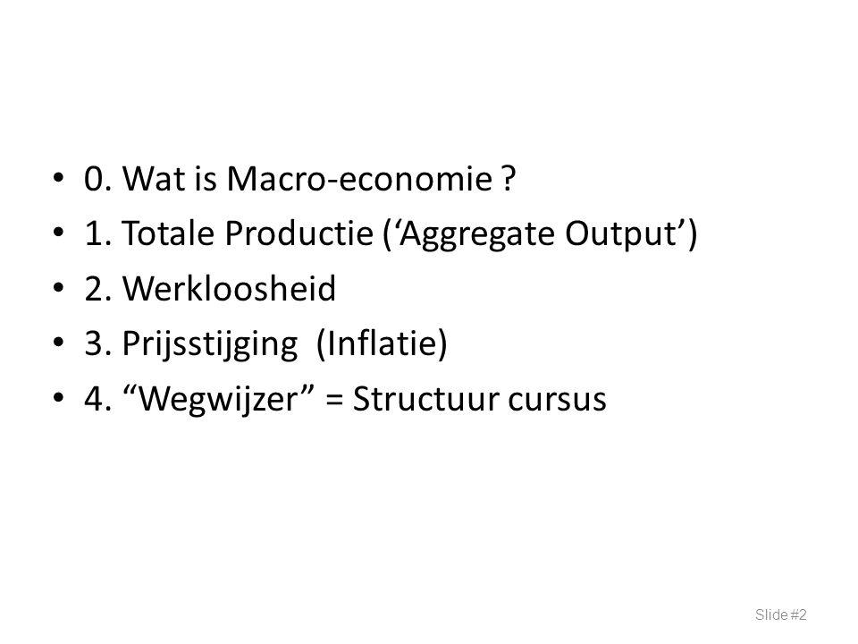 0. Wat is Macro-economie 1. Totale Productie ('Aggregate Output') 2. Werkloosheid. 3. Prijsstijging (Inflatie)