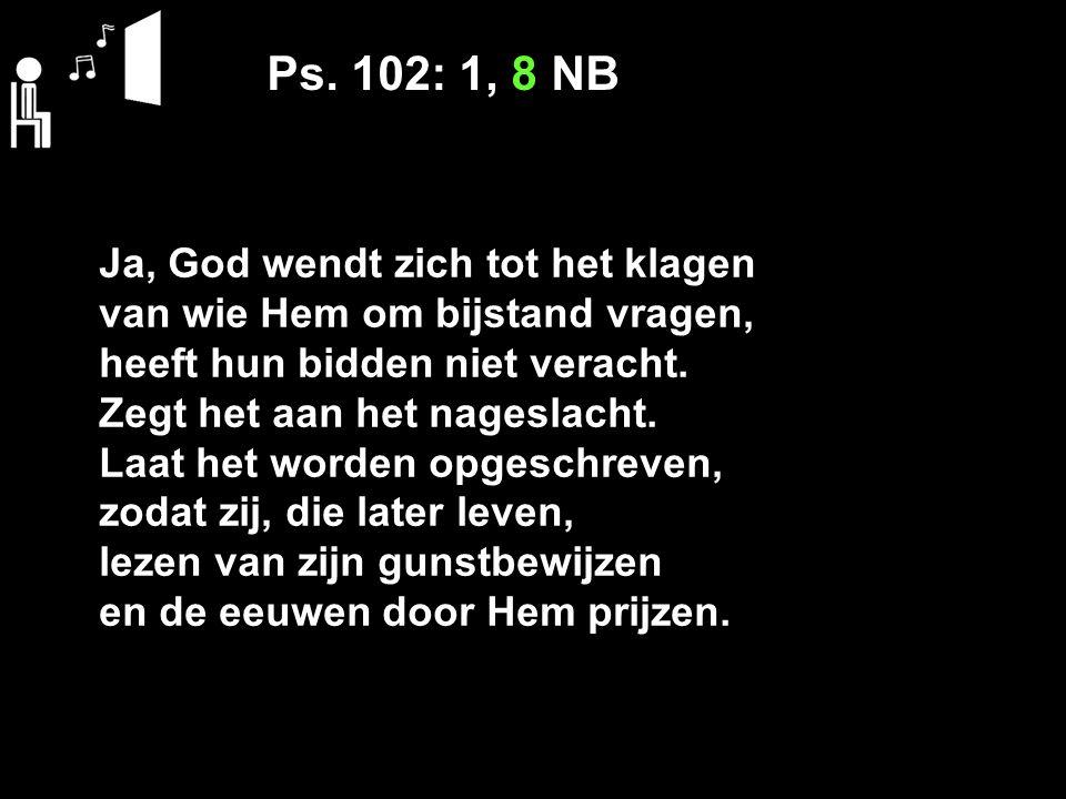 Ps. 102: 1, 8 NB Ja, God wendt zich tot het klagen
