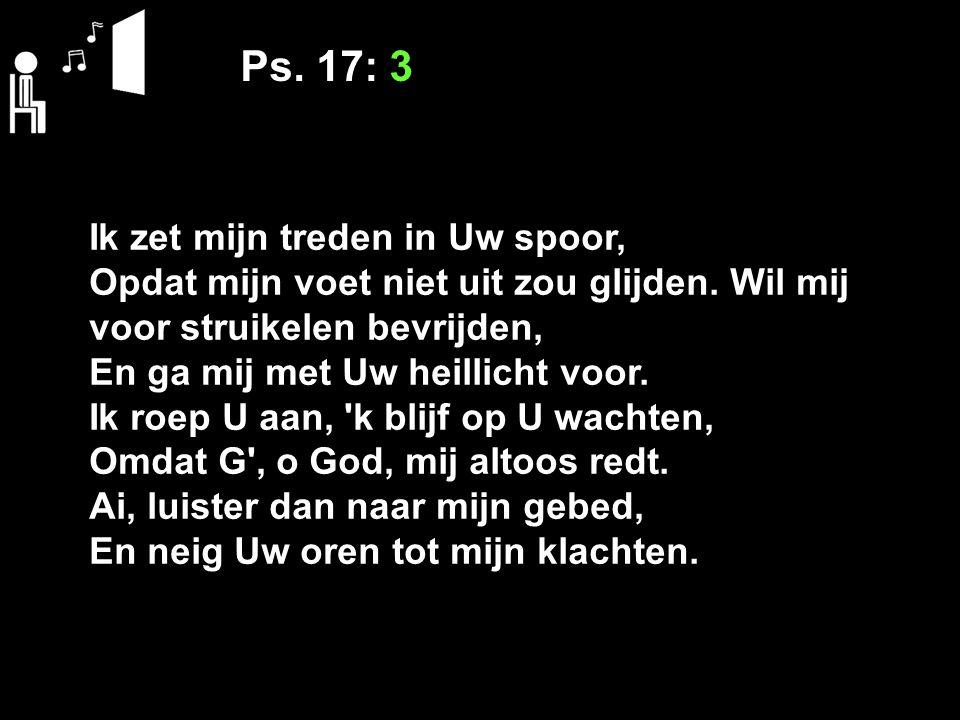 Ps. 17: 3 Ik zet mijn treden in Uw spoor,