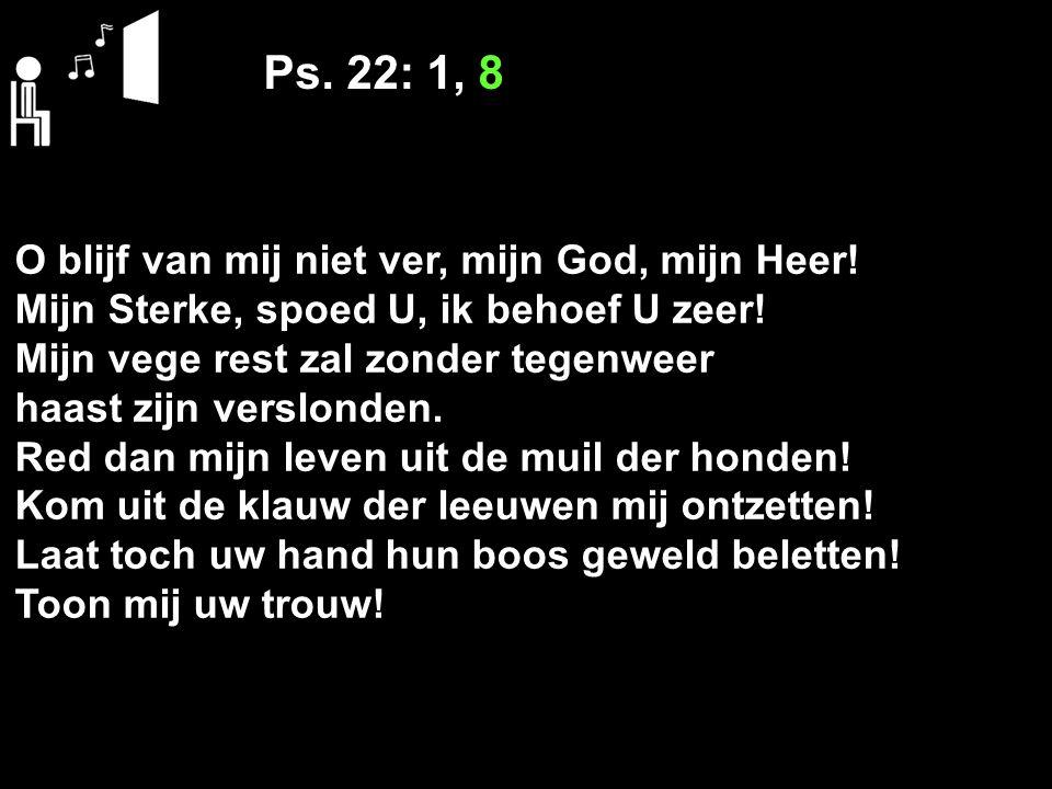 Ps. 22: 1, 8 O blijf van mij niet ver, mijn God, mijn Heer!