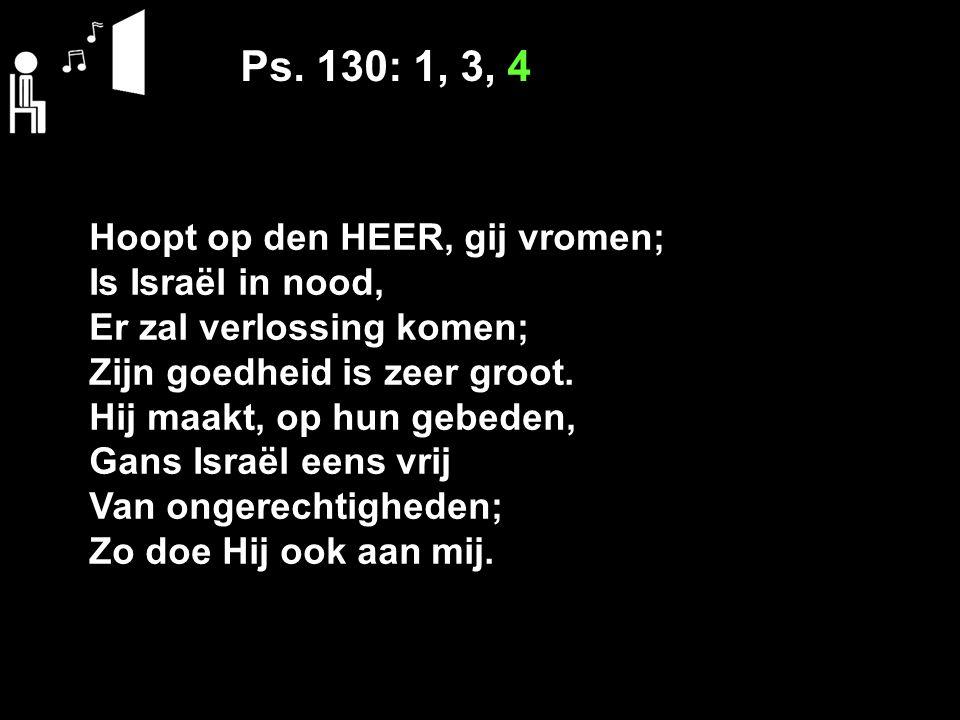 Ps. 130: 1, 3, 4 Hoopt op den HEER, gij vromen; Is Israël in nood,