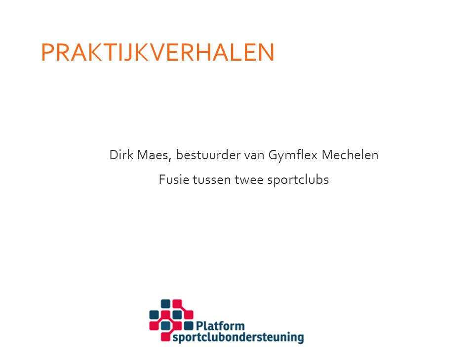Praktijkverhalen Dirk Maes, bestuurder van Gymflex Mechelen Fusie tussen twee sportclubs Hier komt presentatie Dirk Maes.