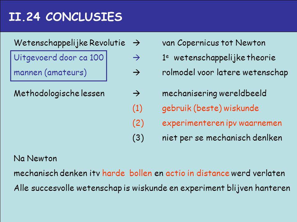 II.24 CONCLUSIES Wetenschappelijke Revolutie  van Copernicus tot Newton. Uitgevoerd door ca 100  1e wetenschappelijke theorie.