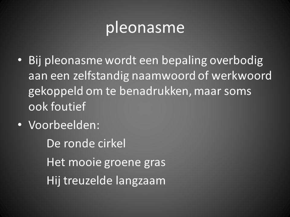 pleonasme Bij pleonasme wordt een bepaling overbodig aan een zelfstandig naamwoord of werkwoord gekoppeld om te benadrukken, maar soms ook foutief.