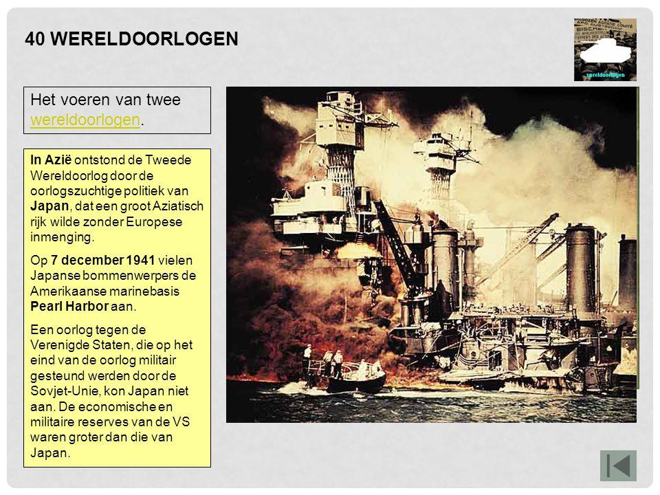 40 WERELDOORLOGEN Het voeren van twee wereldoorlogen.