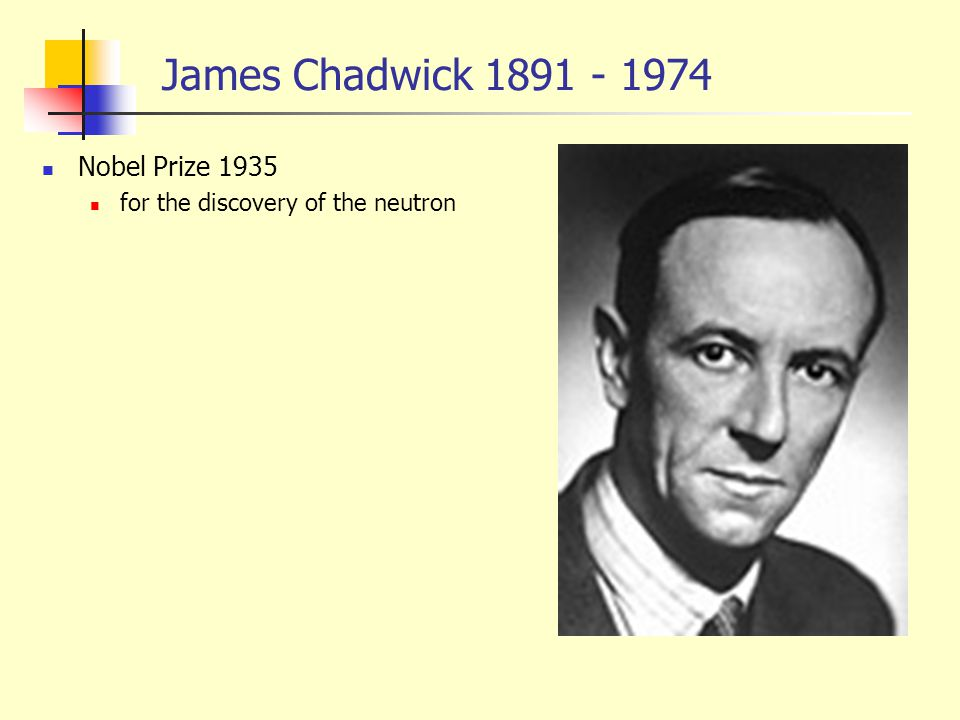 James Chadwick 1891 - 1974 Nobel Prize 1935