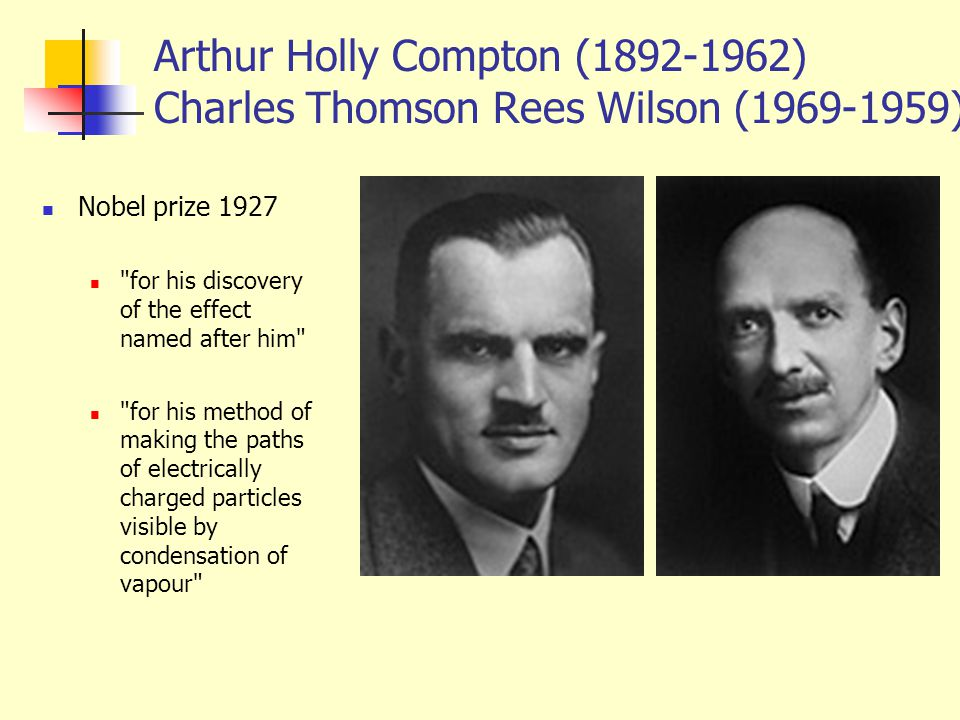 Arthur Holly Compton (1892-1962) Charles Thomson Rees Wilson (1969-1959)