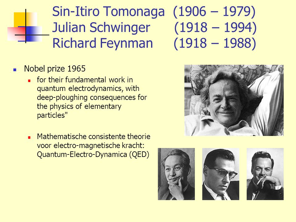 Sin-Itiro Tomonaga (1906 – 1979) Julian Schwinger (1918 – 1994) Richard Feynman (1918 – 1988)