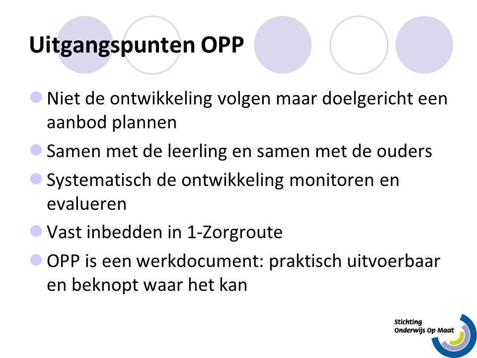 Uitgangspunten OPP Niet de ontwikkeling volgen maar doelgericht een aanbod plannen. Samen met de leerling en samen met de ouders.