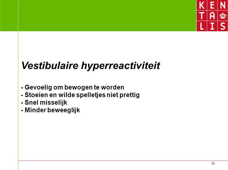 Vestibulaire hyperreactiviteit - Gevoelig om bewogen te worden - Stoeien en wilde spelletjes niet prettig - Snel misselijk - Minder beweeglijk