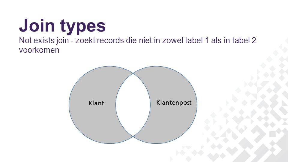 Join types Not exists join - zoekt records die niet in zowel tabel 1 als in tabel 2 voorkomen. Klant.