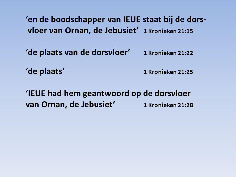 'en de boodschapper van IEUE staat bij de dors- vloer van Ornan, de Jebusiet' 1 Kronieken 21:15
