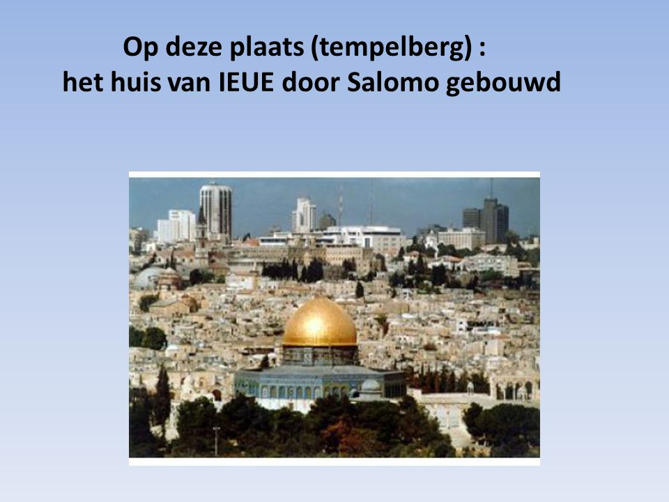 Op deze plaats (tempelberg) : het huis van IEUE door Salomo gebouwd