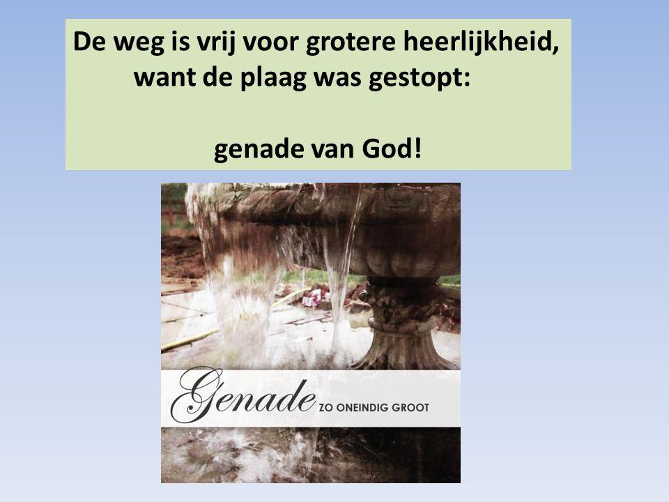De weg is vrij voor grotere heerlijkheid, want de plaag was gestopt: genade van God!