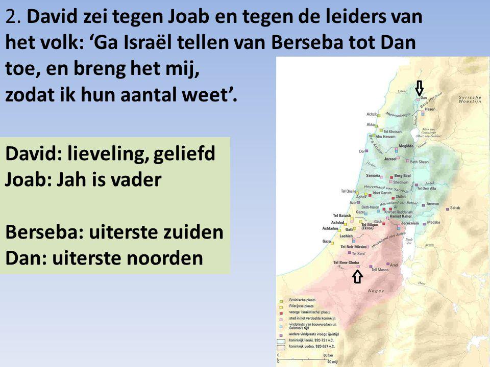 2. David zei tegen Joab en tegen de leiders van het volk: 'Ga Israël tellen van Berseba tot Dan toe, en breng het mij, zodat ik hun aantal weet'.