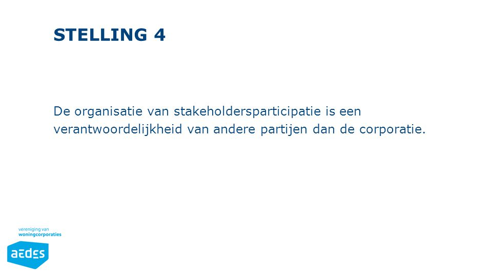 STELLING 4 De organisatie van stakeholdersparticipatie is een verantwoordelijkheid van andere partijen dan de corporatie.