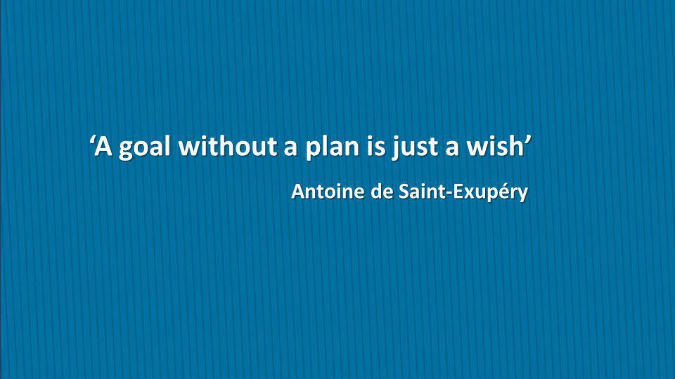 'A goal without a plan is just a wish' Antoine de Saint-Exupéry