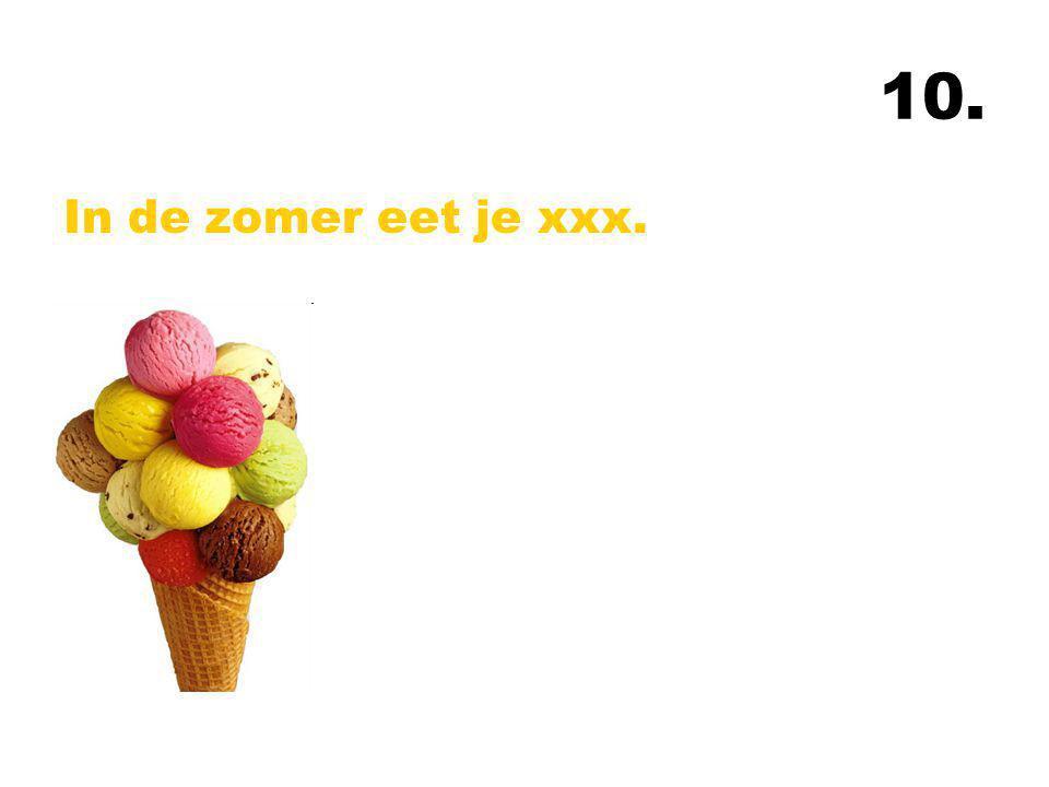 10. In de zomer eet je xxx.