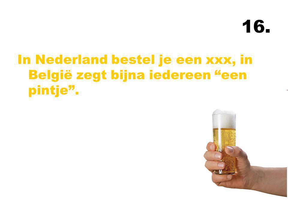 16. In Nederland bestel je een xxx, in België zegt bijna iedereen een pintje .