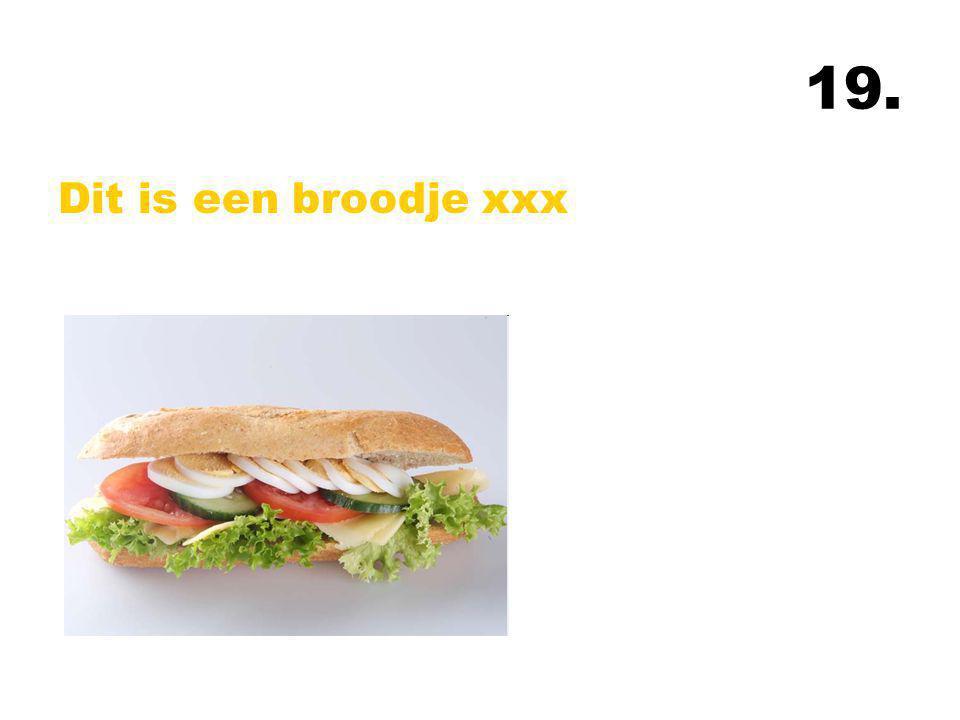 19. Dit is een broodje xxx