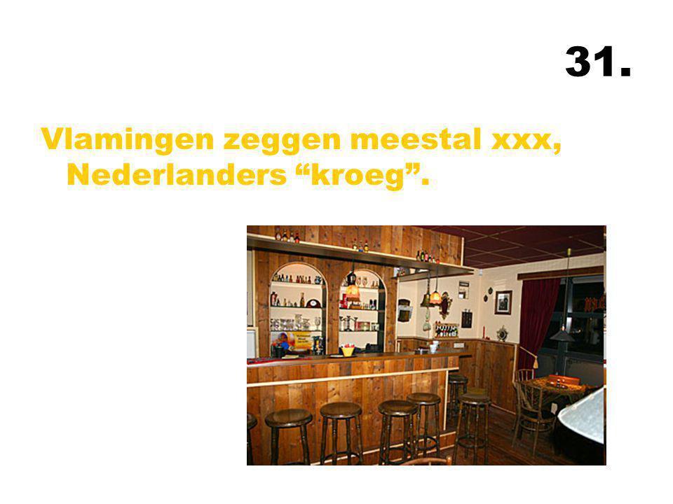31. Vlamingen zeggen meestal xxx, Nederlanders kroeg .