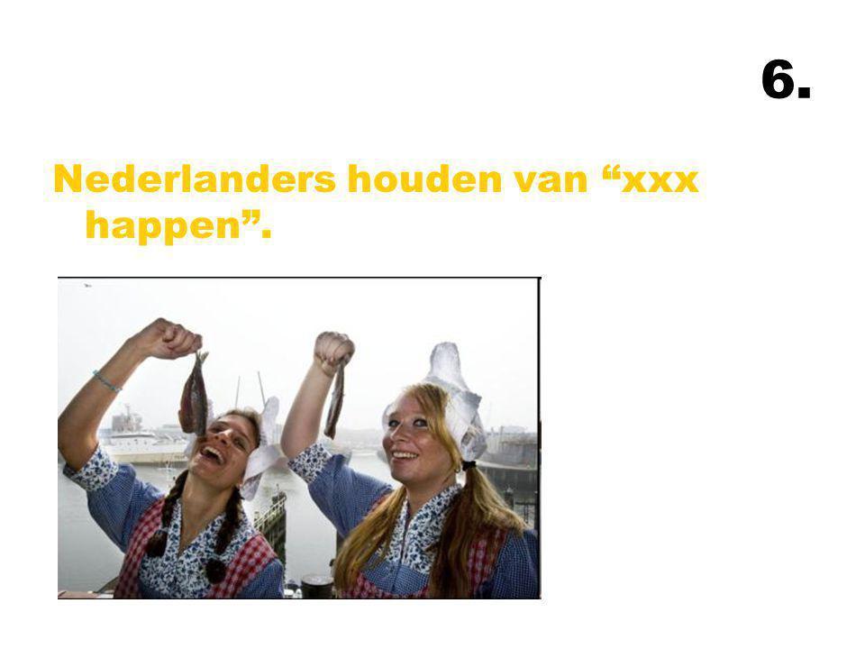 6. Nederlanders houden van xxx happen .